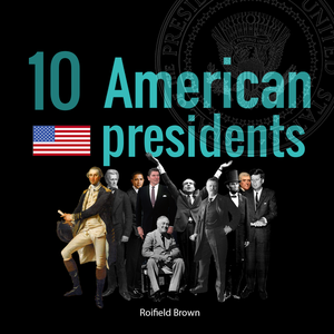 10 American Presidents Podcast by Roifield Brown
