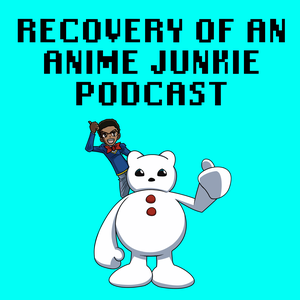 Recovery of an Anime Junkie Podcast by Recovery of an Anime Junkie