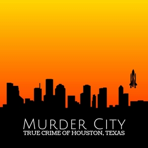 Murder City: True Crime of Houston, Texas Podcast