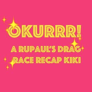 OKURRR! A Rupaul's Drag Race Recap Kiki by OKURRR! A Rupaul's Drag Race Recap Kiki
