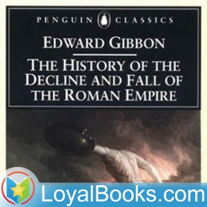 History of the Decline and Fall of the Roman Empire by Edward Gibbon by Loyal Books