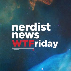 Nerdist News: WTFriday by Nerdist Industries