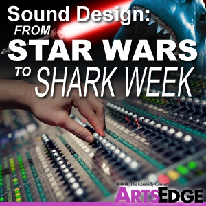 Sound Design: From Star Wars to Shark Week by ARTSEDGE: The Kennedy Center's Arts Education Network