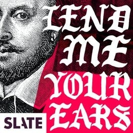 Lend Me Your Ears   A Podcast About Shakespeare and Modern Politics by Slate Podcasts