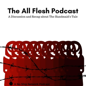 The All Flesh Podcast: A Podcast about The Handmaid's Tale by No Ship Network