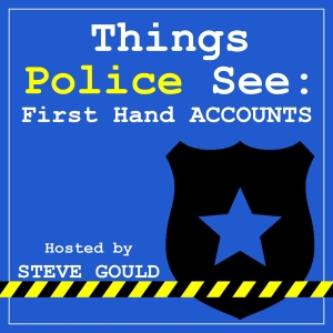 Things Police See: First Hand Accounts by Steven Gould: Former Police Officer, Background Investigator, Vlogger