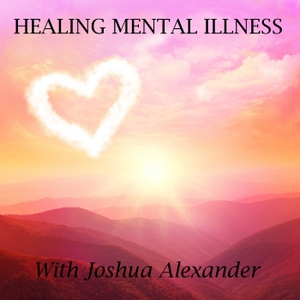 Healing Mental Illness Podcast: Lessons Learned in the Trenches by Joshua Alexander: Schizoaffective Disorder Survivor, Yogi, Holistic Health Enthusiast