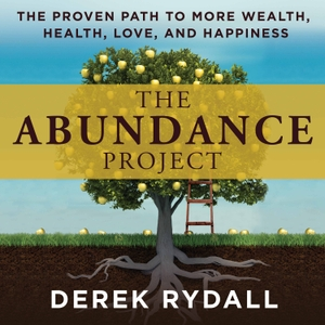 The Abundance Project - The Proven Path to More Wealth, Health, Love, and Happiness by Derek Rydall