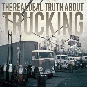 The Real Deal Truth About Trucking by The Real Deal Truth About Trucking