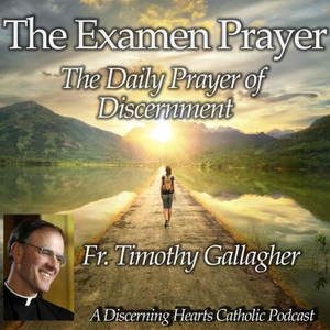 The Examen Prayer with Fr. Timothy Gallagher - Discerning Hearts Catholic Podcasts by Fr. Timothy Gallagher / Kris McGregor