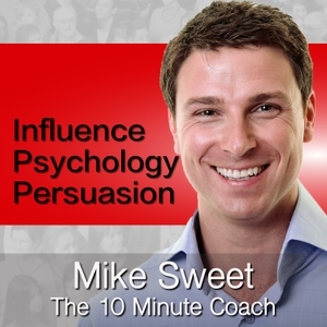 Influence Psychology and Persuasion - Mike Sweet - 10 Minute Coach - Develop and Discover by Mike Sweet