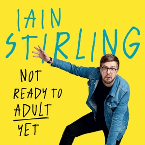 Iain Stirling - Not Ready to Adult Yet by Iain Stirling - Not Ready to Adult Yet