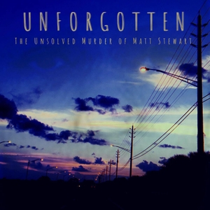 UNFORGOTTEN : The Unsolved Murder of Matt Stewart