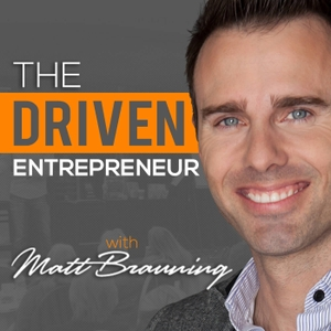The Driven Entrepreneur with Matt Brauning by Matt Brauning, Entrepreneur and Business Leadership Expert