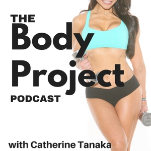 The Body Project Podcast by Catherine Tanaka Fitness