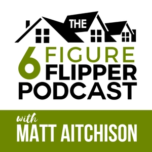 The 6 Figure Flipper With Matt Aitchison - Learn From World Class Investors on Flipping Houses, Buying Rentals & Wholesaling by Matt Aitchison - Millennial House Flipper, Coach, and 7-Figure Real Estate Investor