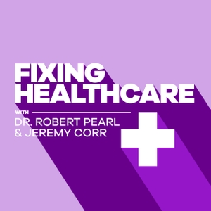 Fixing Healthcare Podcast by Robert Pearl and Jeremy Corr