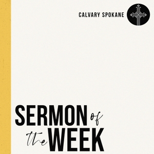 Calvary Spokane Sermon of the Week by Calvary Spokane
