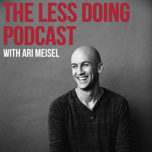 The Less Doing Podcast by Ari Meisel