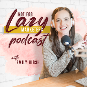The Not For Lazy Marketers Podcast by Emily Hirsh