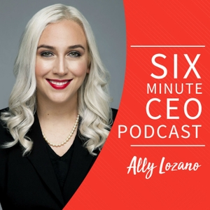 The Six Minute CEO Podcast by Ally Lozano