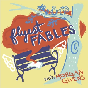 Flyest Fables by Morgan Givens