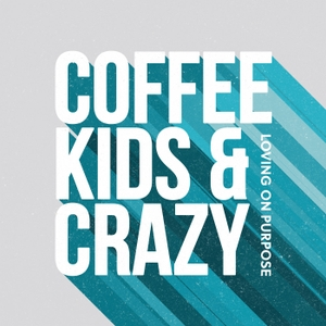 Coffee, Kids, and Crazy by Loving on Purpose
