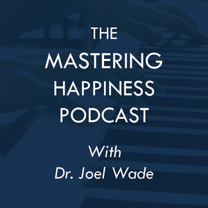 The Mastering Happiness Podcast, with Dr. Joel Wade by Dr. Joel Wade