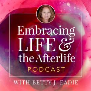 Embracing Life with Betty J. Eadie by Betty J. Eadie