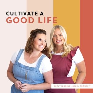 Cultivate a Good Life by Becky Higgins & Becky Proudfit