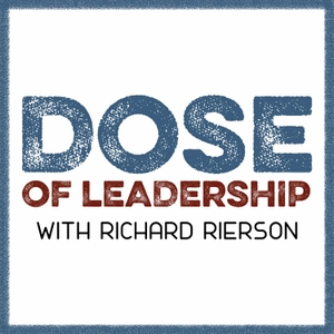 Dose of Leadership with Richard Rierson | Authentic & Courageous Leadership Development by Richard Rierson: Leadership Interviews with Today's Most Relevant Leaders, Entrepreneurs, & Top Managers
