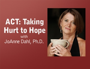 ACT: Taking Hurt to Hope – JoAnne Dahl by JoAnne Dahl, Ph.D.