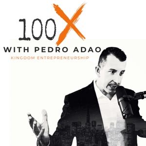 100X Podcast Kingdom Entrepreneurship by Pedro Adao