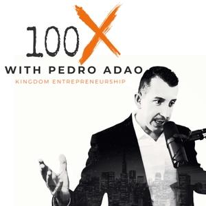 100X Podcast | Kingdom Entrepreneurship by Pedro Adao