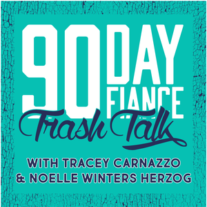 90 Day Fiance Trash Talk by Tracey Carnazzo