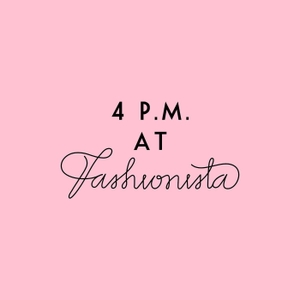 4 P.M. At Fashionista by Fashionista.com