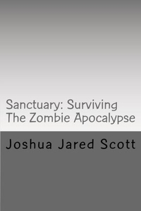 Sanctuary: Surviving The Zombie Apocalypse by Joshua Jared Scott