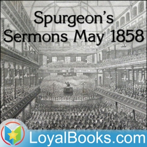 Spurgeon's Sermons May 1858 by Charles Spurgeon by Loyal Books
