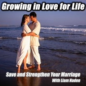 Growing in Love for Life Podcast: Save and Strengthen Your Marriage by Liam Naden: Marriage and Relationship Coach and Author