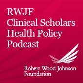 Robert Wood Johnson Foundation Clinical Scholars Health Policy Podcast by Robert Wood Johnson Foundation Clinical Scholars Program