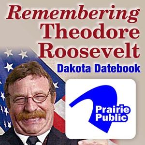 Dakota Datebook: Remembering Theodore Roosevelt by Prairie Public