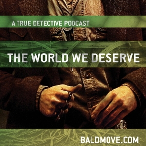 The World We Deserve - A True Detective Podcast by Bald Move