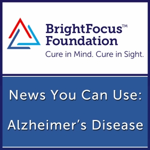 Alzheimer's Disease: News You Can Use by BrightFocus Foundation