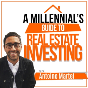 A Millennial's Guide to Real Estate Investing With Antoine Martel by Antoine Martel