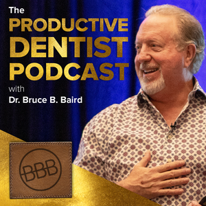 The Productive Dentist Podcast by Dr. Bruce B. Baird: America's Most Productive Dentist