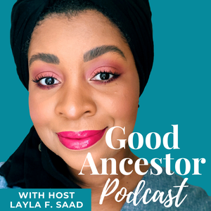Good Ancestor Podcast by Layla F. Saad