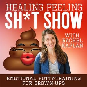 Healing Feeling Sh*t Show by Rachel Kaplan, MA, MFT