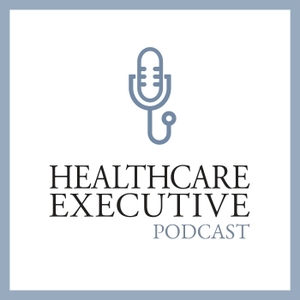 Healthcare Executive Podcast by Healthcare Executive Podcast
