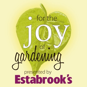 For the Joy of Gardening! Presented by Estabrook's by Estabrook's