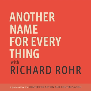 Another Name For Every Thing with Richard Rohr by Center for Action and Contemplation